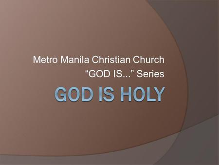 Metro Manila Christian Church GOD IS... Series. What is holy? The common view of holy: pure or free from defilement In a deeper sense, from the word to.