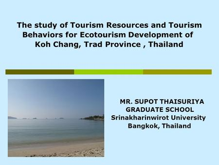 The study of Tourism Resources and Tourism Behaviors for Ecotourism Development of Koh Chang, Trad Province, Thailand MR. SUPOT THAISURIYA GRADUATE SCHOOL.