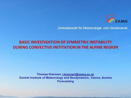 Zentralanstalt für Meteorologie und Geodynamik BASIC INVESTIGATION OF SYMMETRIC INSTABILITY DURING CONVECTIVE INITITATION IN THE ALPINE REGION Thomas Krennert,
