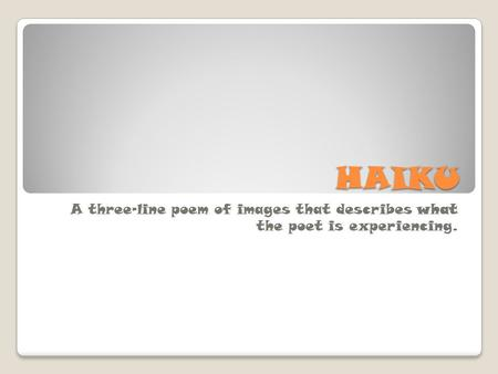 HAIKU A three-line poem of images that describes what the poet is experiencing.