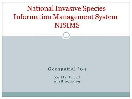 Geospatial 09 Kathie Jewell April 29,2009 National Invasive Species Information Management System NISIMS.