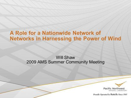A Role for a Nationwide Network of Networks in Harnessing the Power of Wind Will Shaw 2009 AMS Summer Community Meeting.