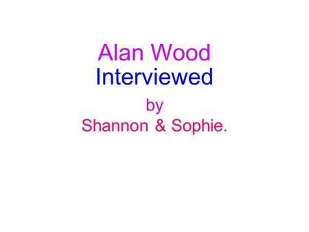 Alan Wood Interviewed by Shannon & Sophie.. Where he is from. Alan Wood was born in 1953 at Eltham South London. Alans first sporting memory was playing.
