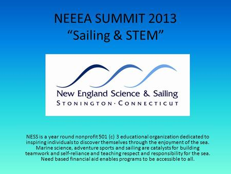 NEEEA SUMMIT 2013 Sailing & STEM NESS is a year round nonprofit 501 (c) 3 educational organization dedicated to inspiring individuals to discover themselves.