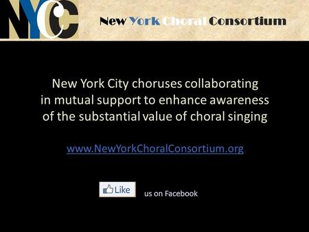 New York Choral Consortium New York City choruses collaborating in mutual support to enhance awareness of the substantial value of choral singing www.NewYorkChoralConsortium.org.