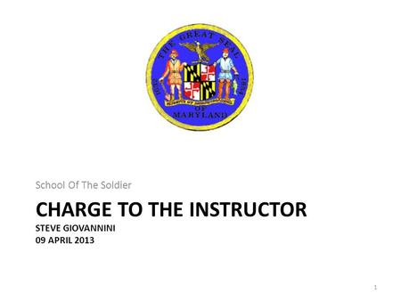 CHARGE TO THE INSTRUCTOR STEVE GIOVANNINI 09 APRIL 2013 School Of The Soldier 1.