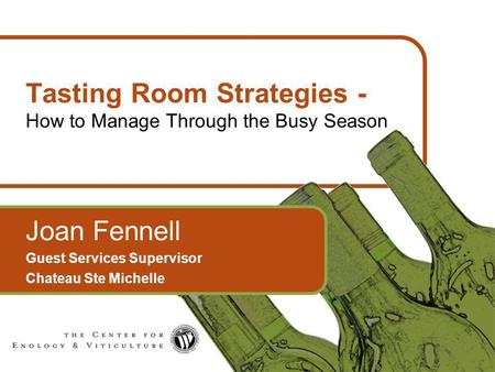 1 Tasting Room Strategies - How to Manage Through the Busy Season Joan Fennell Guest Services Supervisor Chateau Ste Michelle.