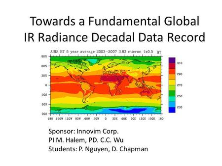 Towards a Fundamental Global IR Radiance Decadal Data Record Sponsor: Innovim Corp. PI M. Halem, PD. C.C. Wu Students: P. Nguyen, D. Chapman.