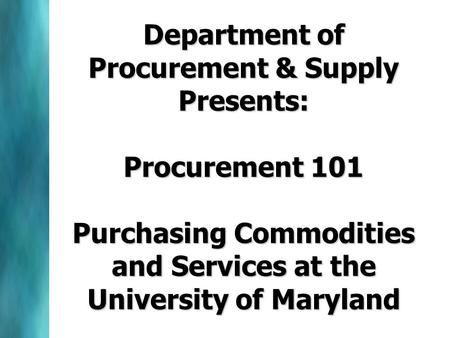 Department of Procurement & Supply Presents: Procurement 101 Purchasing Commodities and Services at the University of Maryland.