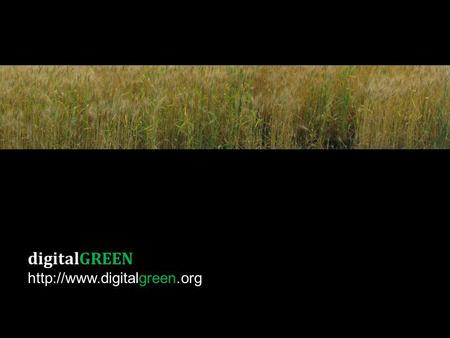 DigitalGREEN  Agriculture in India 600M agriculture-dependent lives Majority small landholders (