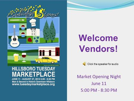 Welcome Vendors! Market Opening Night June 11 5:00 PM - 8:30 PM Click the speaker for audio.
