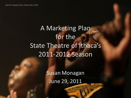 A Marketing Plan for the State Theatre of Ithacas 2011-2012 Season Susan Monagan June 29, 2011 Harlem Gospel Choir, December 2011.