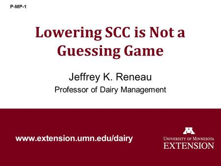 Lowering SCC is Not a Guessing Game Jeffrey K. Reneau Professor of Dairy Management www.extension.umn.edu/dairy P-MP-1.