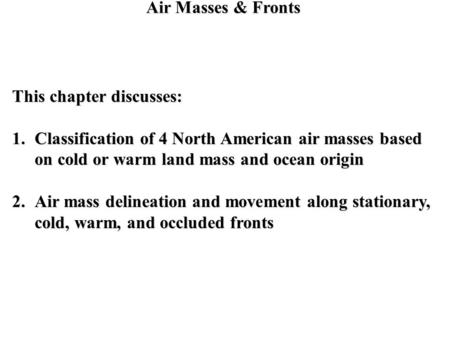 Air Masses & Fronts This chapter discusses: 1.Classification of 4 North American air masses based on cold or warm land mass and ocean origin 2.Air mass.