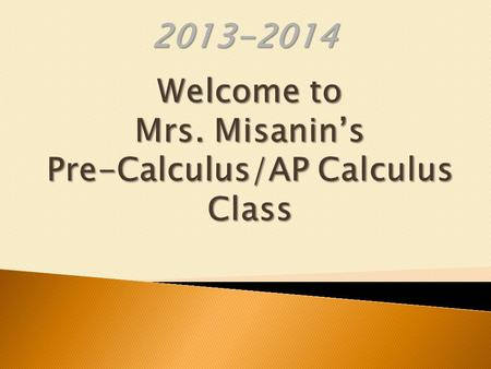 2013-2014. What do I need to purchase for this class? How to help you or child succeed in Pre- Calculus/AP Calculus? When is Mrs. Misanin available for.