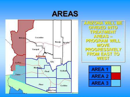 AREAS AREA 1 AREA 2 AREA 3 ARIZONA WILL BE DIVIDED INTO TREATMENT AREAS – PROGRAM WILL MOVE PROGRESSIVELY FROM EAST TO WEST.