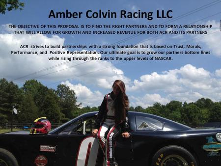 Amber Colvin Racing LLC THE OBJECTIVE OF THIS PROPOSAL IS TO FIND THE RIGHT PARTNERS AND TO FORM A RELATIONSHIP THAT WILL ALLOW FOR GROWTH AND INCREASED.