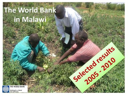 Selected Results:2005 - 2010 The World Bank in Malawi Selected results 2005 - 2010 Selected results 2005 - 2010.