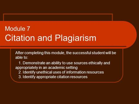 Module 7 Citation and Plagiarism After completing this module, the successful student will be able to: 1. Demonstrate an ability to use sources ethically.