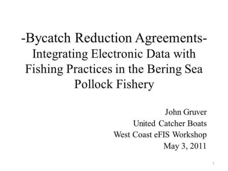 -Bycatch Reduction Agreements- Integrating Electronic Data with Fishing Practices in the Bering Sea Pollock Fishery John Gruver United Catcher Boats West.