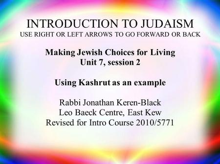 INTRODUCTION TO JUDAISM USE RIGHT OR LEFT ARROWS TO GO FORWARD OR BACK Making Jewish Choices for Living Unit 7, session 2 Using Kashrut as an example Rabbi.