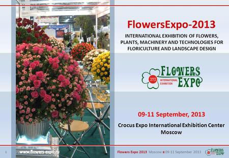 1 Flowers Expo 2013 Moscow ¤ 09-11 September 2013 INTERNATIONAL EXHIBITION OF FLOWERS, PLANTS, MACHINERY AND TECHNOLOGIES FOR FLORICULTURE AND LANDSCAPE.