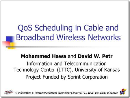 © Information & Telecommunications Technology Center (ITTC), EECS, University of Kansas QoS Scheduling in Cable and Broadband Wireless Networks Mohammed.