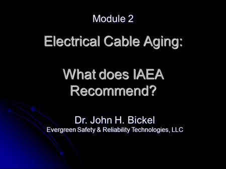 Electrical Cable Aging: What does IAEA Recommend? Module 2 Dr. John H. Bickel Evergreen Safety & Reliability Technologies, LLC.