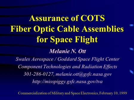 Assurance of COTS Fiber Optic Cable Assemblies for Space Flight Melanie N. Ott Swales Aerospace / Goddard Space Flight Center Component Technologies and.