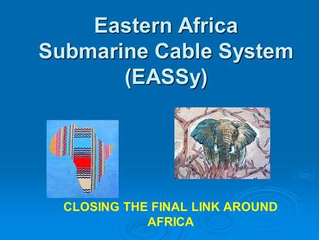 Eastern Africa Submarine Cable System (EASSy) CLOSING THE FINAL LINK AROUND AFRICA.