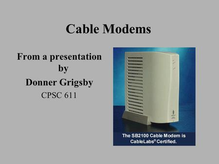 Cable Modems From a presentation by Donner Grigsby CPSC 611.