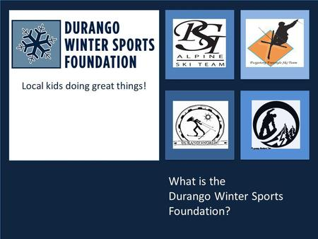 Local kids doing great things! Purgatory Snowboard Team What is the Durango Winter Sports Foundation?