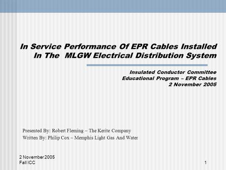 2 November 2005 Fall ICC1 In Service Performance Of EPR Cables Installed In The MLGW Electrical Distribution System Insulated Conductor Committee Educational.