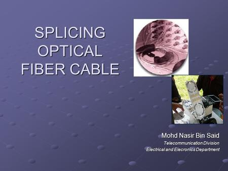 SPLICING OPTICAL FIBER CABLE Mohd Nasir Bin Said Telecommunication Division Electrical and Elecronics Department.