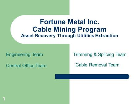1 Fortune Metal Inc. Cable Mining Program Asset Recovery Through Utilities Extraction Engineering Team Central Office Team Cable Removal Team Trimming.