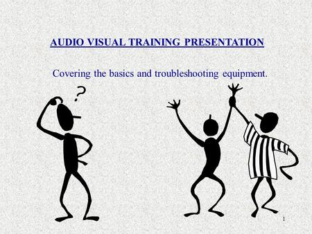 1 AUDIO VISUAL TRAINING PRESENTATION Covering the basics and troubleshooting equipment.