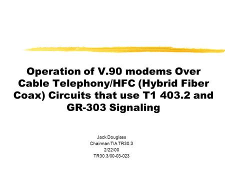 Operation of V.90 modems Over Cable Telephony/HFC (Hybrid Fiber Coax) Circuits that use T1 403.2 and GR-303 Signaling Jack Douglass Chairman TIA TR30.3.
