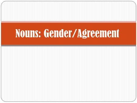 Nouns: Gender/Agreement Gender In this presentation, we will look at two very important concepts in Spanish: Gender Agreement.