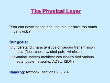 The Physical Layer You can never be too rich, too thin, or have too much bandwidth Our goals: understand characteristics of various transmission media.