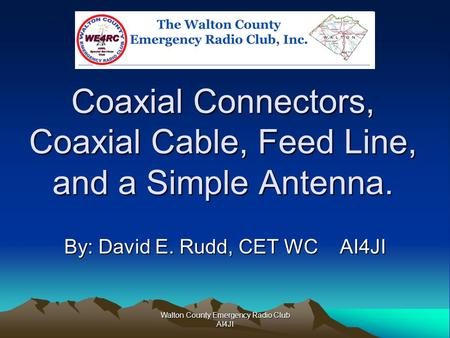 Walton County Emergency Radio Club AI4JI Coaxial Connectors, Coaxial Cable, Feed Line, and a Simple Antenna. By: David E. Rudd, CET WC AI4JI.