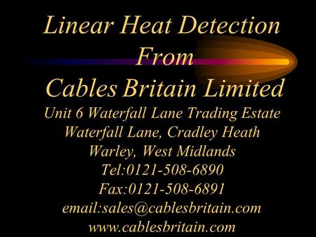 Linear Heat Detection From Cables Britain Limited Unit 6 Waterfall Lane Trading Estate Waterfall Lane, Cradley Heath Warley, West Midlands Tel:0121-508-6890.