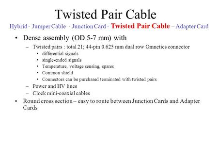 Twisted Pair Cable Dense assembly (OD 5-7 mm) with –Twisted pairs : total 21; 44-pin 0.625 mm dual row Omnetics connector differential signals single-ended.