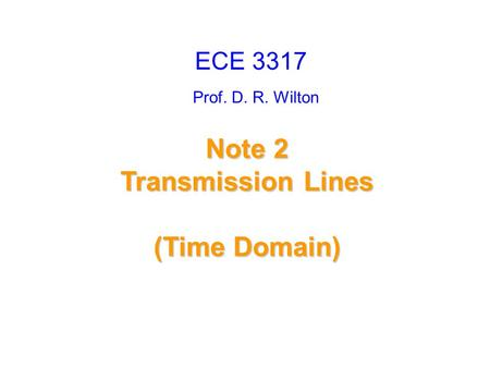 Prof. D. R. Wilton Note 2 Transmission Lines (Time Domain) ECE 3317.