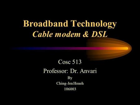 Broadband Technology Cable modem & DSL Cosc 513 Professor: Dr. Anvari By Ching-Jen Hsueh 106003.