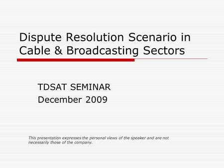 Dispute Resolution Scenario in Cable & Broadcasting Sectors TDSAT SEMINAR December 2009 This presentation expresses the personal views of the speaker and.