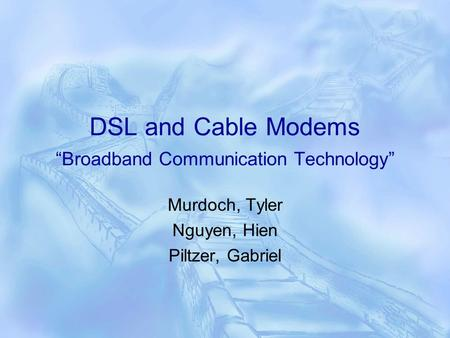 DSL and Cable Modems Broadband Communication Technology Murdoch, Tyler Nguyen, Hien Piltzer, Gabriel.