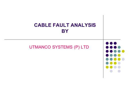 CABLE FAULT ANALYSIS BY UTMANCO SYSTEMS (P) LTD. What is a Fault ? DEFECT WEAKNESS INCONSISTENCY OR NON- HOMOGENEITY THAT AFFECTS THE PERFORMANCE OF THE.