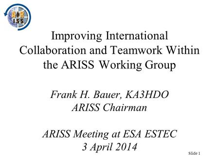 Slide 1 Improving International Collaboration and Teamwork Within the ARISS Working Group Frank H. Bauer, KA3HDO ARISS Chairman ARISS Meeting at ESA ESTEC.