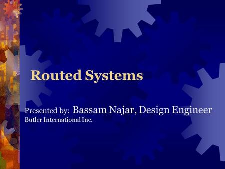 Routed Systems Presented by: Bassam Najar, Design Engineer Butler International Inc.