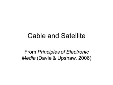Cable and Satellite From Principles of Electronic Media (Davie & Upshaw, 2006)